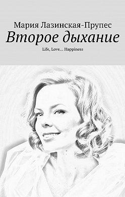 Мария Лазинская-Прупес - Второе дыхание. Life, Love… Happiness