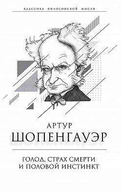 Артур Шопенгауэр - Голод, страх смерти и половой инстинкт. «Мир есть госпиталь для умалишенных»