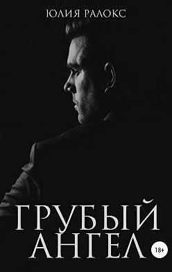 Юлия Ралокс - Грубый Ангел