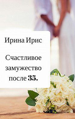 Ирина Ирис - Счастливое замужество после 35