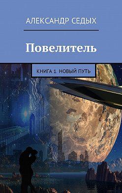 Александр Седых - Повелитель. Книга 1. Новый путь