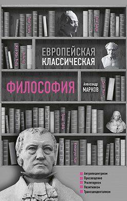 Александр Марков - Европейская классическая философия