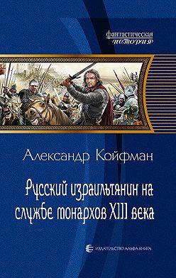 Александр Койфман - Русский израильтянин на службе монархов XIII века