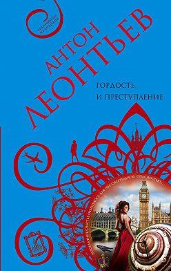Антон Леонтьев - Гордость и преступление