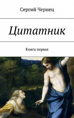 Сергий Чернец - Цитатник. Книга первая