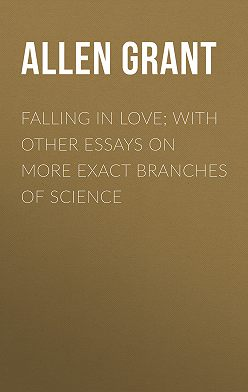 Grant Allen - Falling in Love; With Other Essays on More Exact Branches of Science