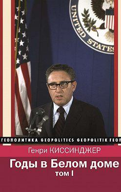 Генри Киссинджер - Годы в Белом доме. Том 1