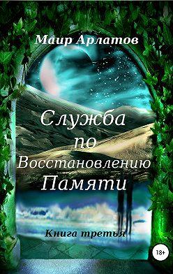 Маир Арлатов - Служба по Восстановлению Памяти. Книга третья