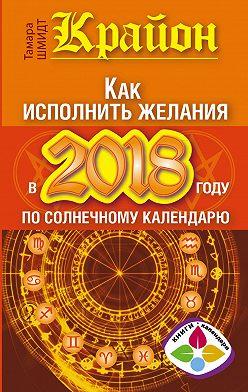Тамара Шмидт - Крайон. Как исполнить желания в 2018 году по солнечному календарю