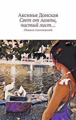 Аксинья Донская - Свет отлампы, чистыйлист… Сборник стихотворений