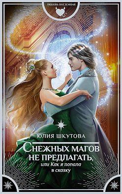 Юлия Шкутова - Снежных магов не предлагать, или Как я попала в сказку