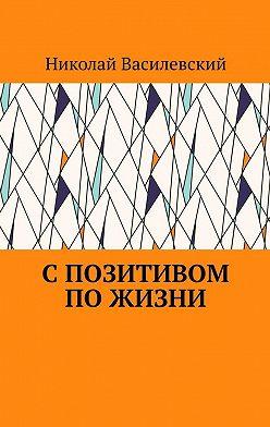 Николай Василевский - Спозитивом пожизни