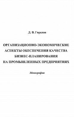 Дмитрий Горелов - Организационно-экономические аспекты обеспечения качества бизнес-планирования на промышленных предприятиях