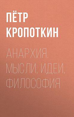 Пётр Кропоткин - Анархия. Мысли, идеи, философия