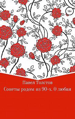 Павел Толстов - Сонеты родом из 90-х. О любви