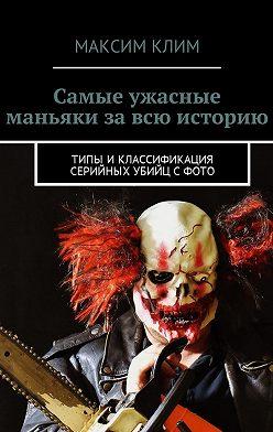 Максим Клим - Самые ужасные маньяки за всю историю. Типы иклассификация серийных убийц сфото