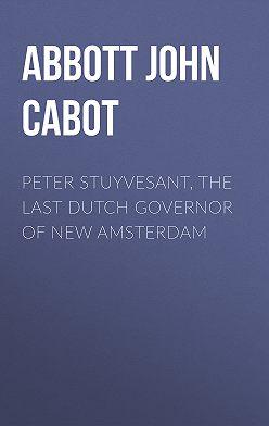 John Abbott - Peter Stuyvesant, the Last Dutch Governor of New Amsterdam