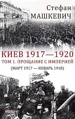 Стефан Машкевич - Киев 1917—1920. Том 1. Прощание с империей
