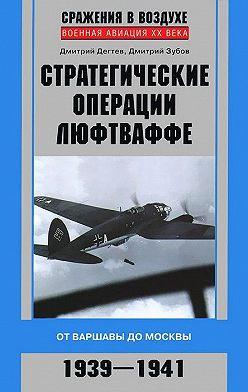 Дмитрий Дёгтев - Стратегические операции люфтваффе. От Варшавы до Москвы. 1939-1941