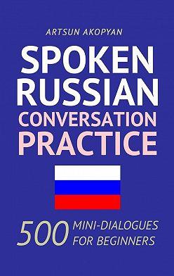 Artsun Akopyan - Spoken Russian Conversation Practice. 500 Mini-Dialogues for Beginners