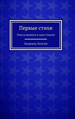 Владимир Лизичев - Первые стихи. Рельсы времени водну сторону