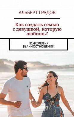 Альберт Градов - Как создать семью сдевушкой, которую любишь? Психология взаимоотношений
