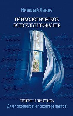 Николай Линде - Психологическое консультирование. Теория ипрактика