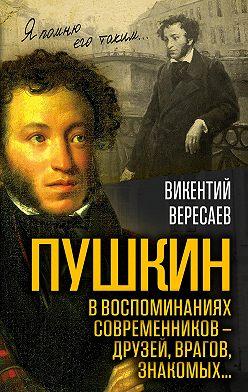 Vikentiy Veresaev - Пушкин в воспоминаниях современников – друзей, врагов, знакомых…