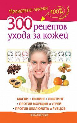 Мария Жукова - 300 рецептов ухода за кожей. Маски. Пилинг. Лифтинг. Против морщин и угрей. Против целлюлита и рубцов