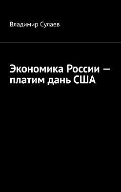 Владимир Сулаев - Экономика России– платим даньСША