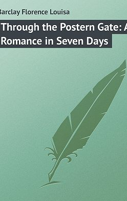 Florence Barclay - Through the Postern Gate: A Romance in Seven Days