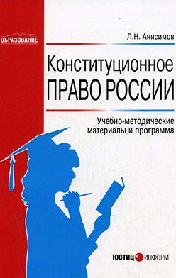 Леонид Анисимов - Конституционное право России: Учебно-методические материалы и программа