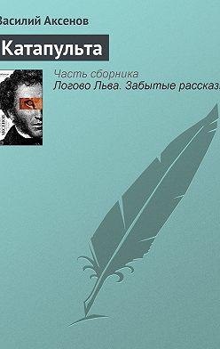 Василий Аксенов - Катапульта