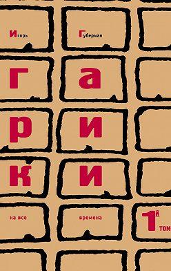 Игорь Губерман - Гарики на все времена. Том 1