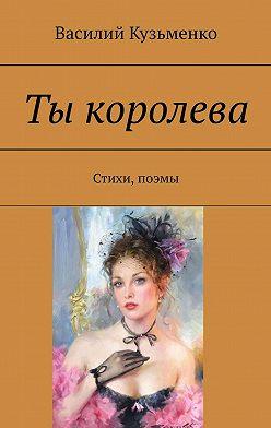 Василий Кузьменко - Ты королева. Стихи, поэмы