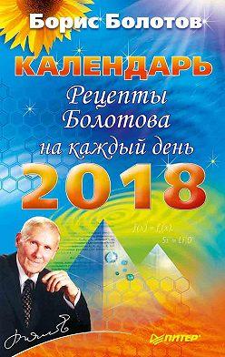 Борис Болотов - Рецепты Болотова на каждый день. Календарь на 2018 год