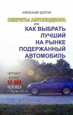 Александр Долгих - Секреты автоподбора, или Как выбрать лучший на рынке подержанный автомобиль