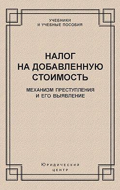 Коллектив авторов - Налог на добавленную стоимость. Механизм преступления и его выявление