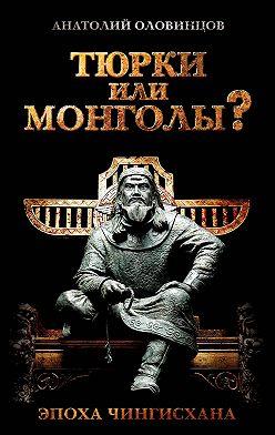 Анатолий Оловинцов - Тюрки или монголы? Эпоха Чингисхана