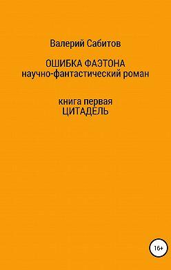 Валерий Сабитов - Ошибка Фаэтона. Книга первая. Цитадель