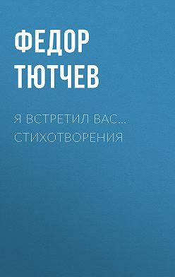 Федор Тютчев - Я встретил вас… Стихотворения