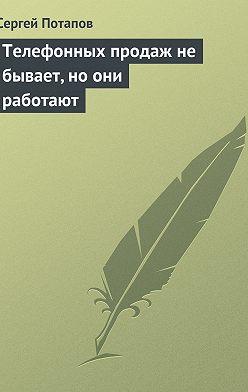 Сергей Потапов - Телефонных продаж не бывает, но они работают