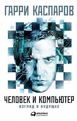 Гарри Каспаров - Человек и компьютер: Взгляд в будущее