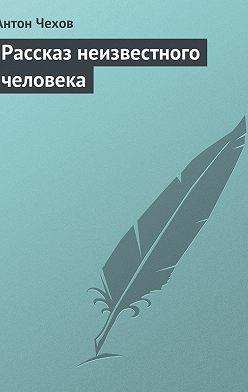 Антон Чехов - Рассказ неизвестного человека
