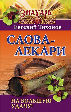 Евгений Тихонов - Слова-лекари на большую удачу!