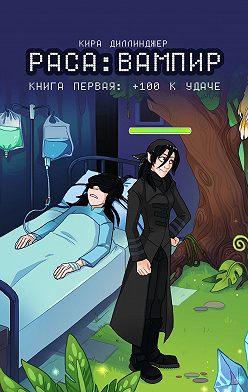 Кира Диллинджер - Раса: Вампир. Книга первая: +100 к удаче