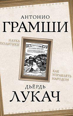 Антонио Грамши - Наука политики. Как управлять народом (сборник)