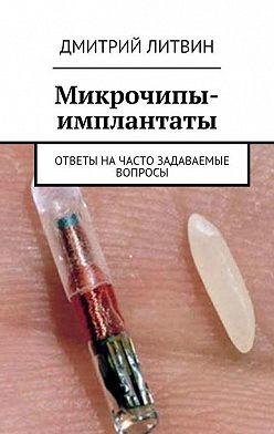 Дмитрий Литвин - Микрочипы-имплантаты. Ответы начасто задаваемые вопросы