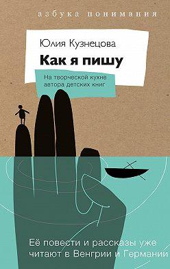 Юлия Кузнецова - Как я пишу. На творческой кухне автора детских книг