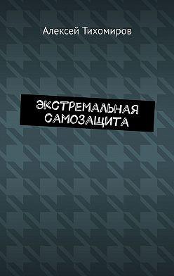 Алексей Тихомиров - Экстремальная самозащита